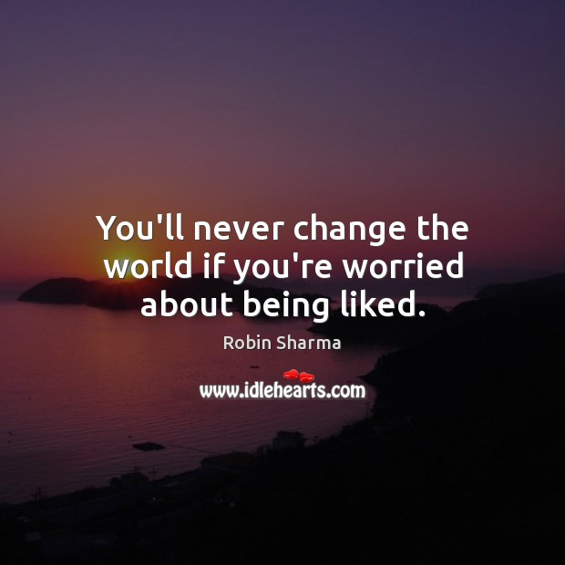 You'll never change the world if you're worried about being liked. Image