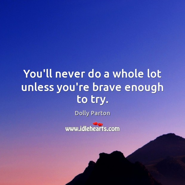You'll never do a whole lot unless you're brave enough to try. Image