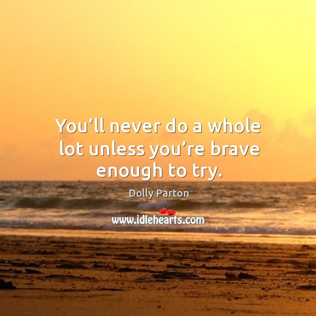 Image, You'll never do a whole lot unless you're brave enough to try.