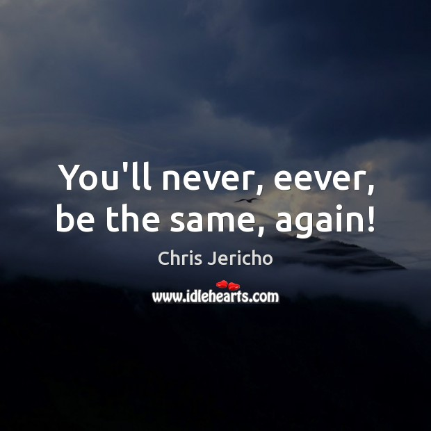 You'll never, eever, be the same, again! Chris Jericho Picture Quote
