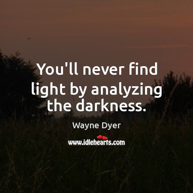 You'll never find light by analyzing the darkness. Image