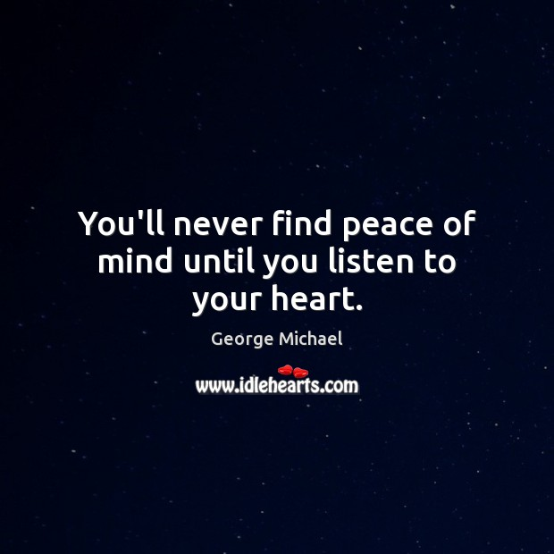 You'll never find peace of mind until you listen to your heart. George Michael Picture Quote