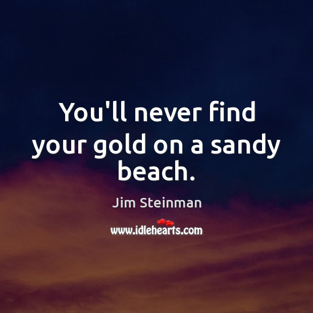 You'll never find your gold on a sandy beach. Image