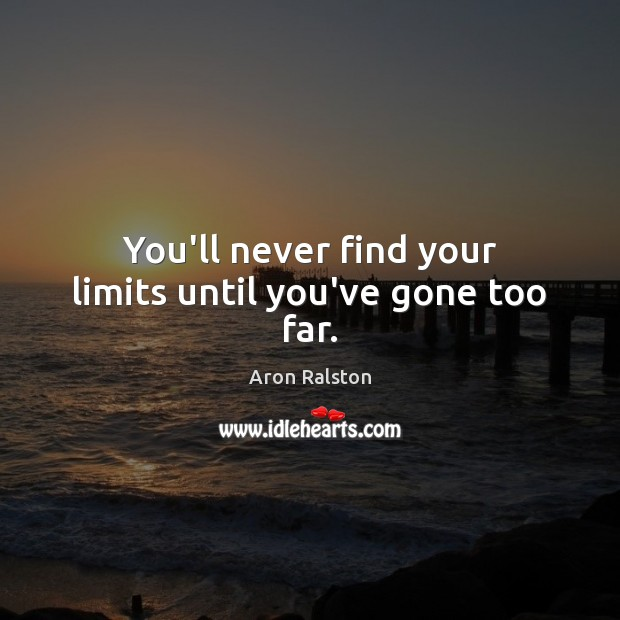 Image, You'll never find your limits until you've gone too far.