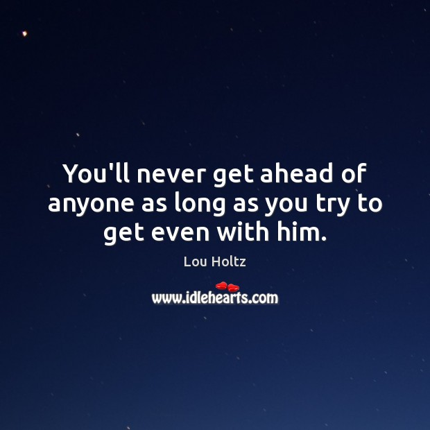 You'll never get ahead of anyone as long as you try to get even with him. Lou Holtz Picture Quote