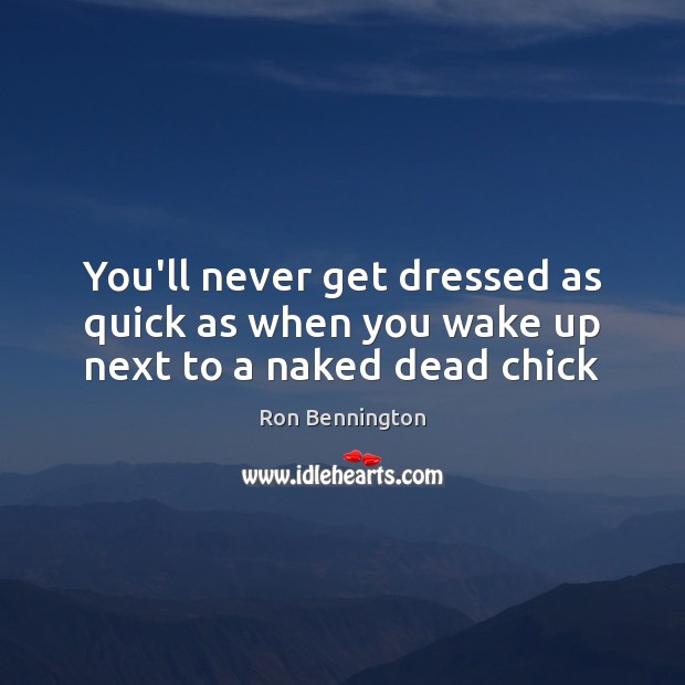 You'll never get dressed as quick as when you wake up next to a naked dead chick Image