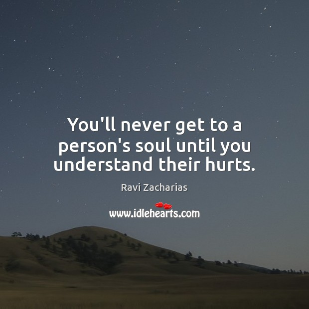 You'll never get to a person's soul until you understand their hurts. Ravi Zacharias Picture Quote
