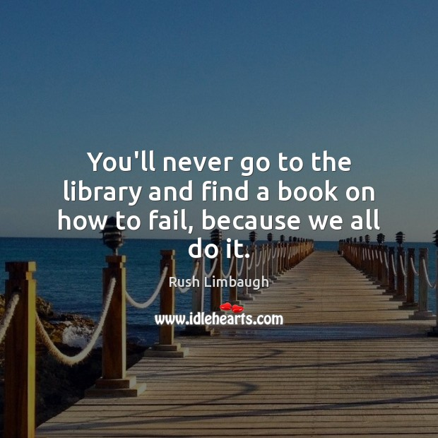 You'll never go to the library and find a book on how to fail, because we all do it. Rush Limbaugh Picture Quote