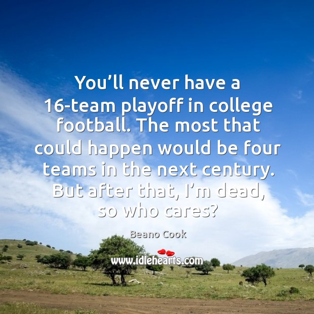 Beano Cook Picture Quote image saying: You'll never have a 16-team playoff in college football. The most