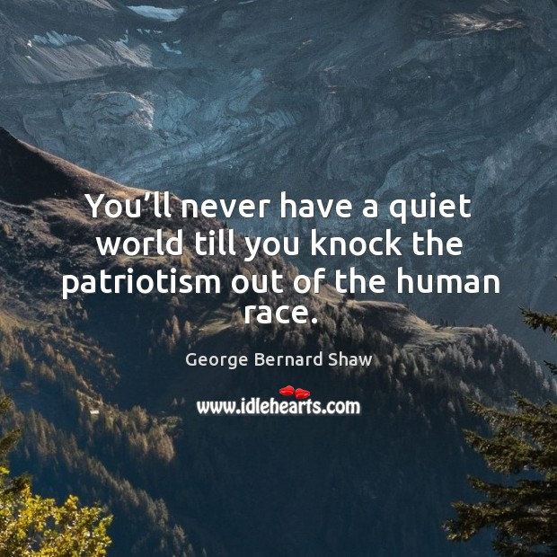 You'll never have a quiet world till you knock the patriotism out of the human race. Image