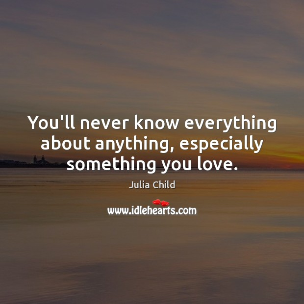 You'll never know everything about anything, especially something you love. Julia Child Picture Quote