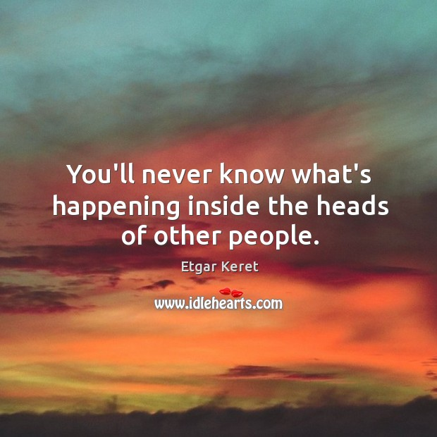 You'll never know what's happening inside the heads of other people. Image