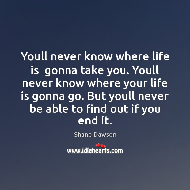 Youll never know where life is  gonna take you. Youll never know Shane Dawson Picture Quote