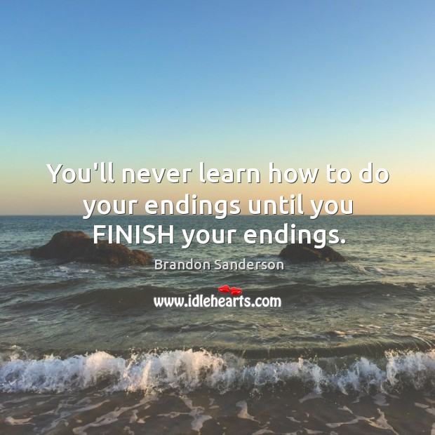You'll never learn how to do your endings until you FINISH your endings. Image