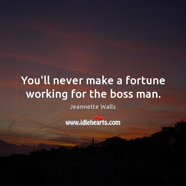 You'll never make a fortune working for the boss man. Jeannette Walls Picture Quote