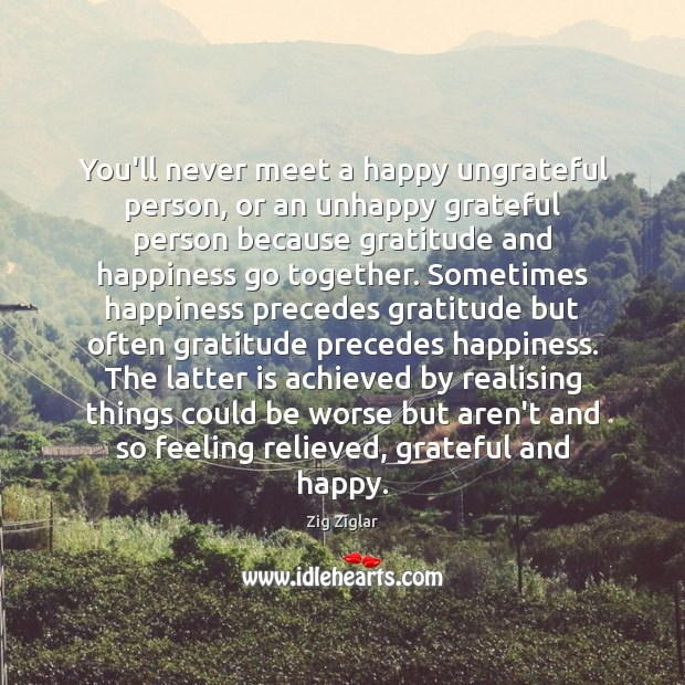 You'll never meet a happy ungrateful person, or an unhappy grateful person Zig Ziglar Picture Quote