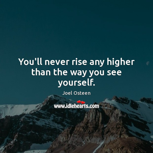 Image, You'll never rise any higher than the way you see yourself.