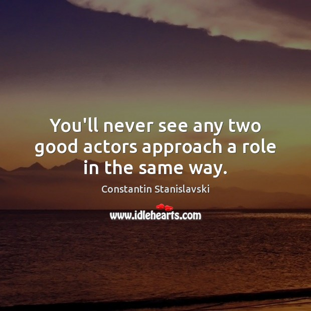 You'll never see any two good actors approach a role in the same way. Constantin Stanislavski Picture Quote