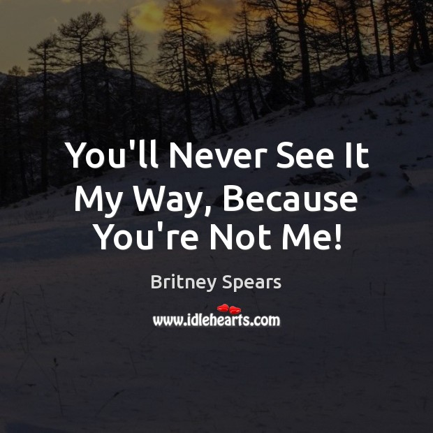 You'll Never See It My Way, Because You're Not Me! Britney Spears Picture Quote