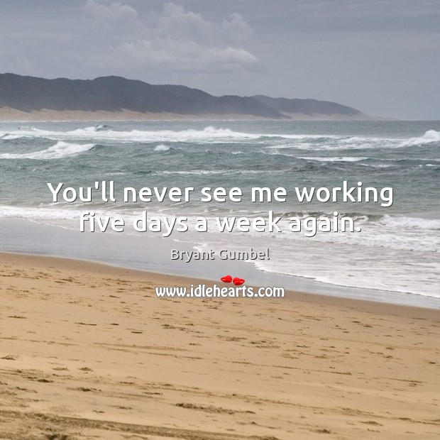 You'll never see me working five days a week again. Bryant Gumbel Picture Quote
