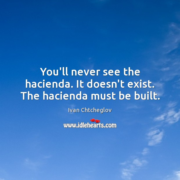 You'll never see the hacienda. It doesn't exist. The hacienda must be built. Image
