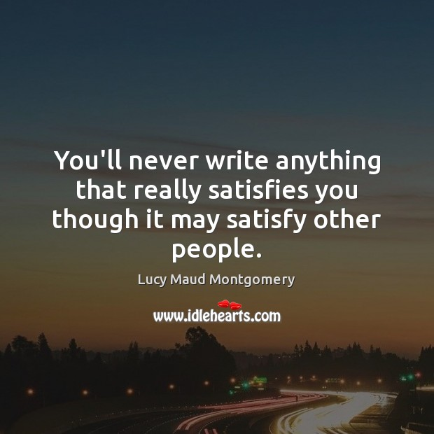 You'll never write anything that really satisfies you though it may satisfy other people. Image