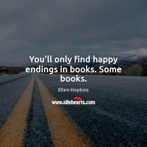 You'll only find happy endings in books. Some books. Ellen Hopkins Picture Quote