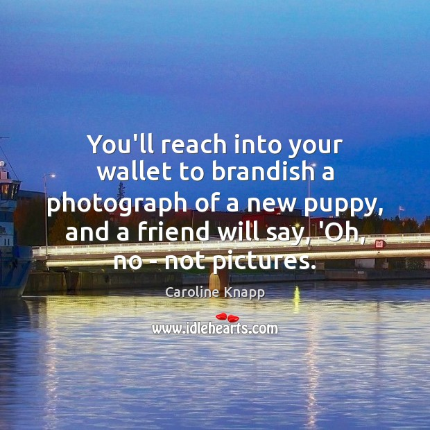 You'll reach into your wallet to brandish a photograph of a new Caroline Knapp Picture Quote