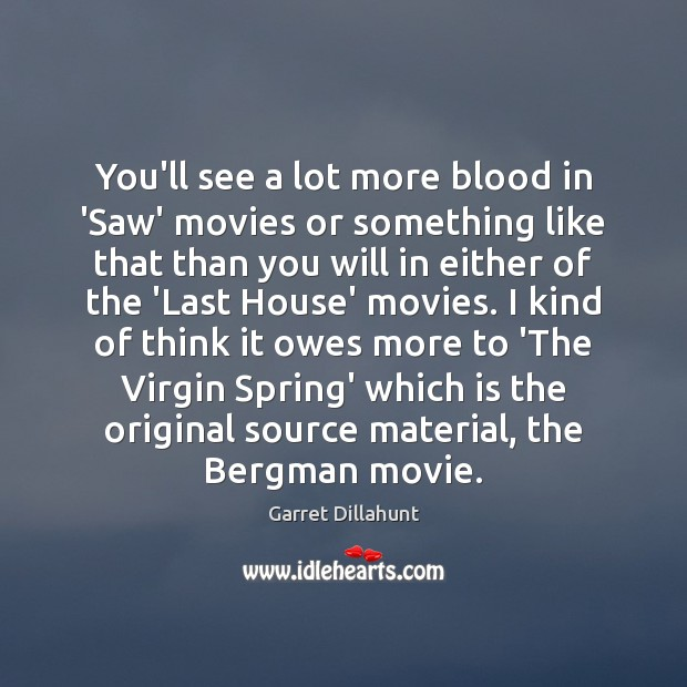 Image, You'll see a lot more blood in 'Saw' movies or something like
