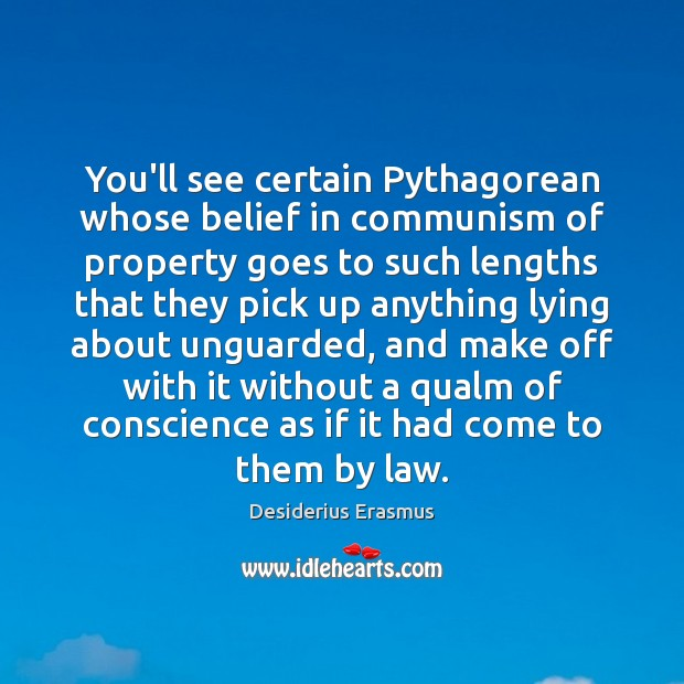 You'll see certain Pythagorean whose belief in communism of property goes to Desiderius Erasmus Picture Quote