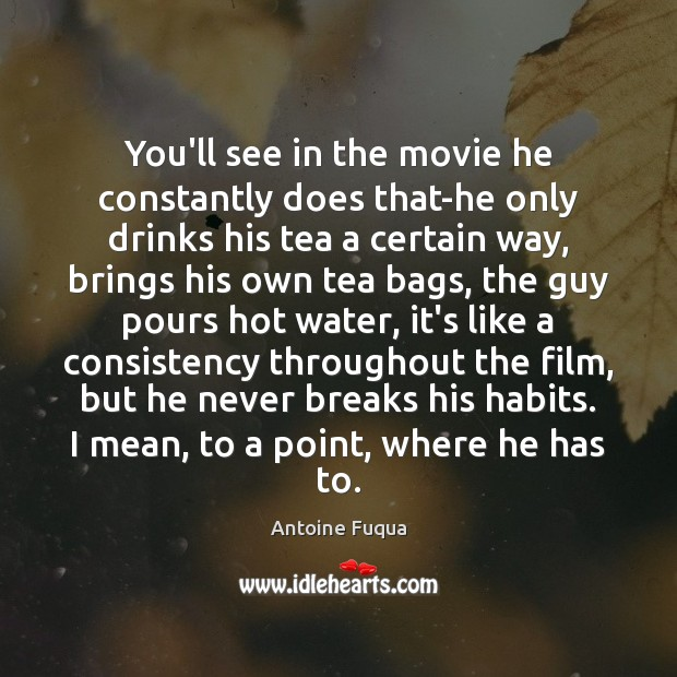 You'll see in the movie he constantly does that-he only drinks his Image