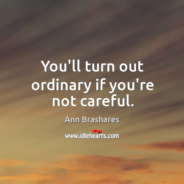 You'll turn out ordinary if you're not careful. Image