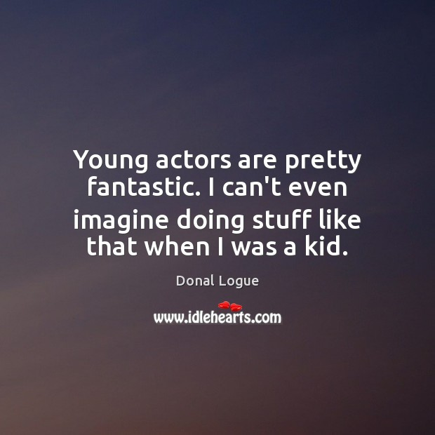 Young actors are pretty fantastic. I can't even imagine doing stuff like Image