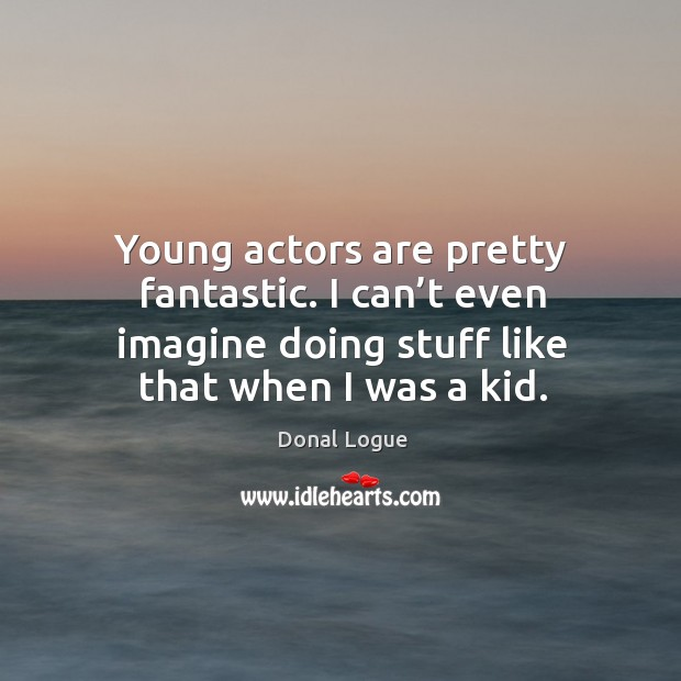 Young actors are pretty fantastic. I can't even imagine doing stuff like that when I was a kid. Image