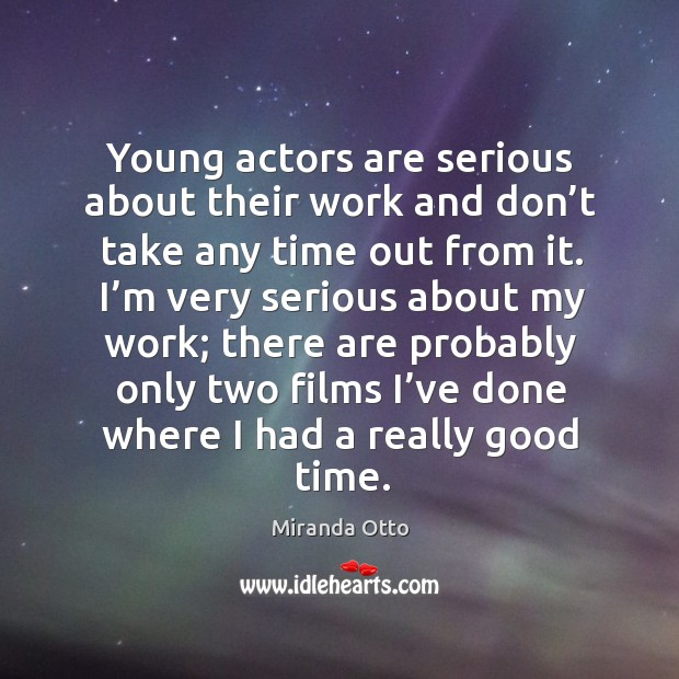 Young actors are serious about their work and don't take any time out from it. Miranda Otto Picture Quote