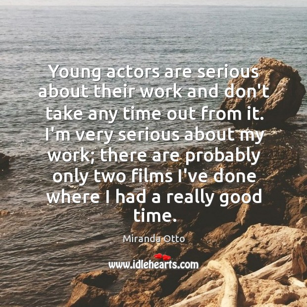 Young actors are serious about their work and don't take any time Miranda Otto Picture Quote