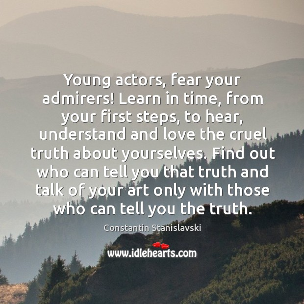 Young actors, fear your admirers! Learn in time, from your first steps, Constantin Stanislavski Picture Quote