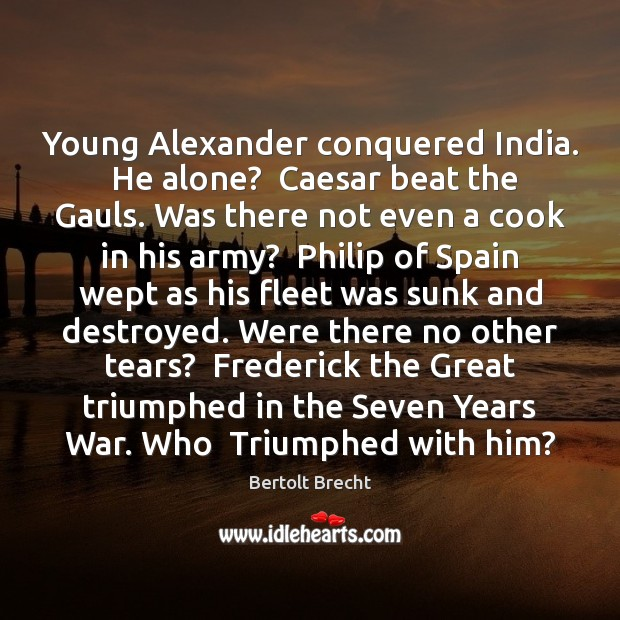 Young Alexander conquered India.  He alone?  Caesar beat the Gauls. Was there Bertolt Brecht Picture Quote