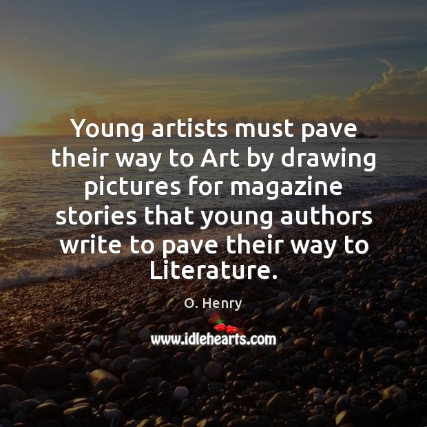 Young artists must pave their way to Art by drawing pictures for O. Henry Picture Quote