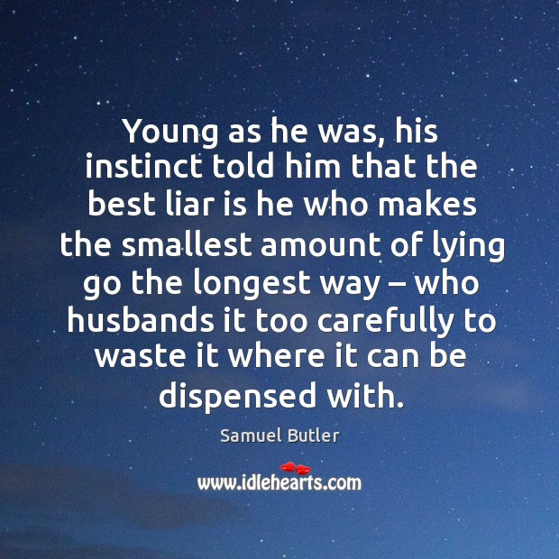 Young as he was, his instinct told him that the best liar is he who makes the smallest amount of lying Image