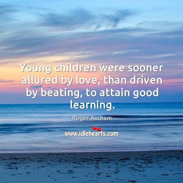 Young children were sooner allured by love, than driven by beating, to attain good learning. Image
