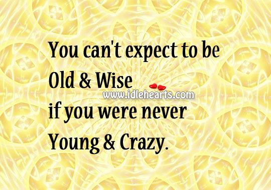 You Can't Expect To Be Old & Wise