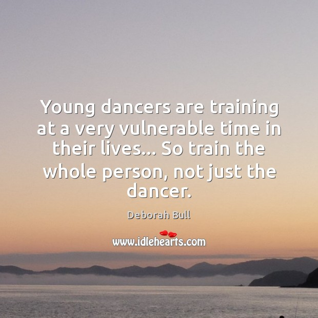 Young dancers are training at a very vulnerable time in their lives… Deborah Bull Picture Quote