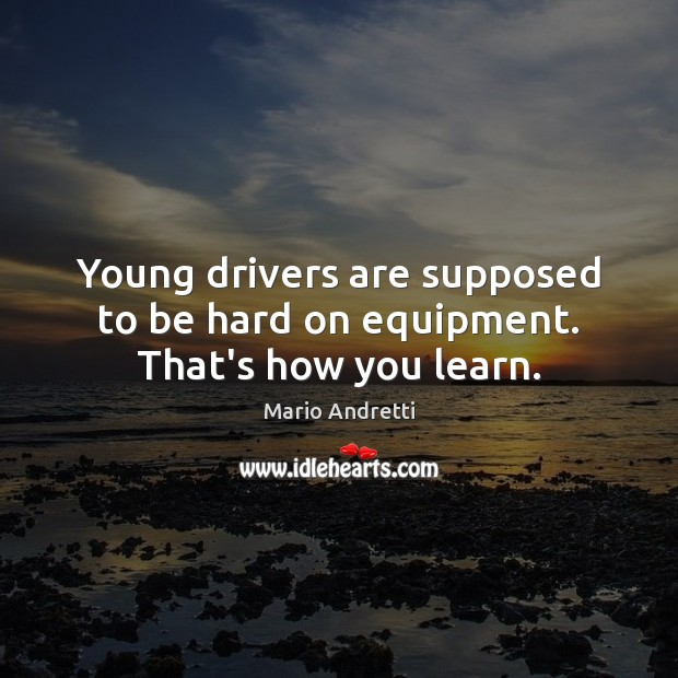 Young drivers are supposed to be hard on equipment. That's how you learn. Mario Andretti Picture Quote