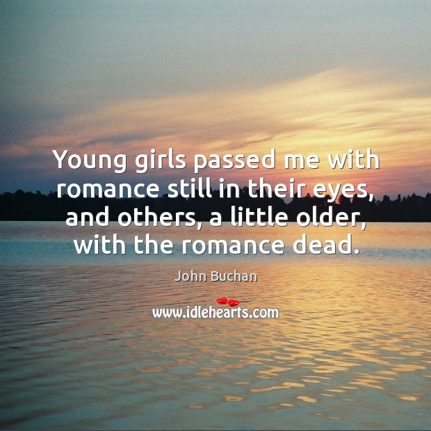 Young girls passed me with romance still in their eyes, and others, John Buchan Picture Quote