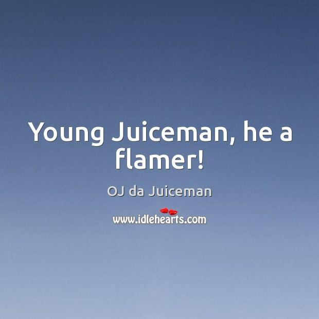 Young Juiceman, he a flamer! Image
