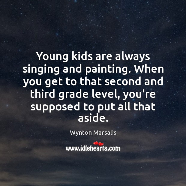 Young kids are always singing and painting. When you get to that Wynton Marsalis Picture Quote