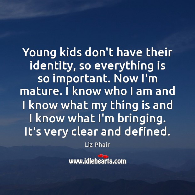 Young kids don't have their identity, so everything is so important. Now Liz Phair Picture Quote