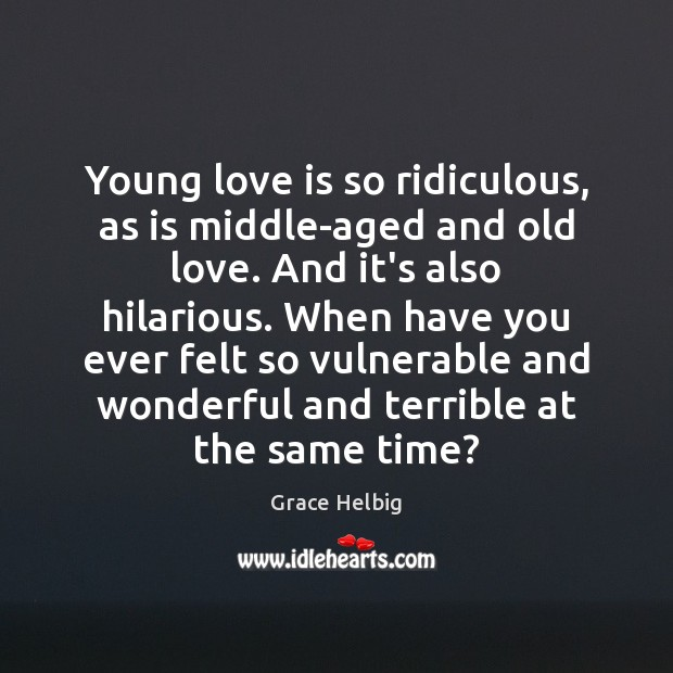 Image, Young love is so ridiculous, as is middle-aged and old love. And