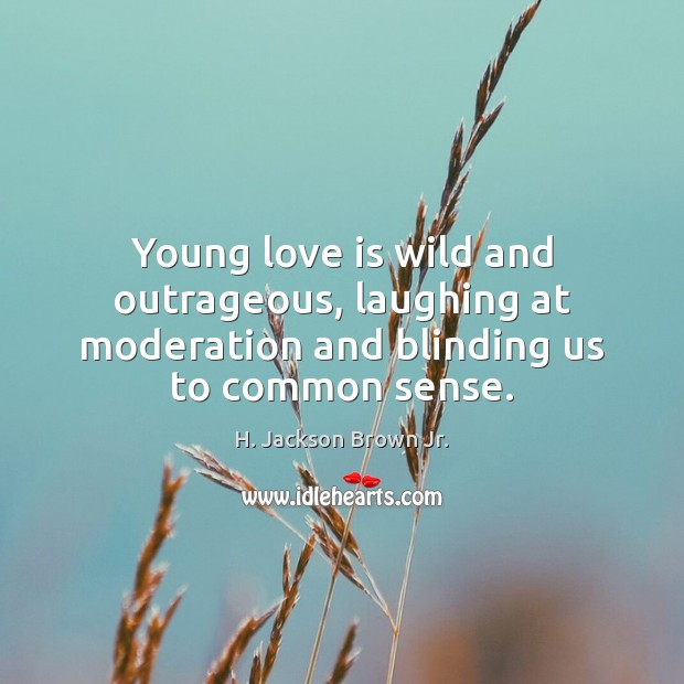 Young love is wild and outrageous, laughing at moderation and blinding us to common sense. Image